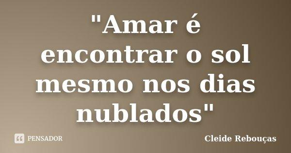 """""""Amar é encontrar o sol mesmo nos dias nublados""""... Frase de Cleide Rebouças."""