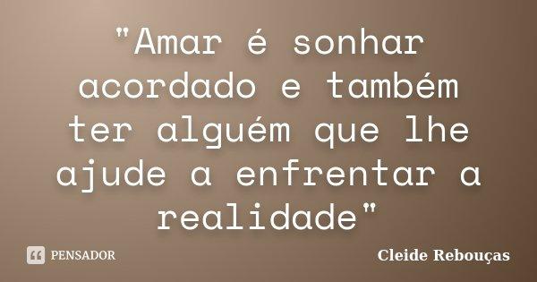 """""""Amar é sonhar acordado e também ter alguém que lhe ajude a enfrentar a realidade""""... Frase de Cleide Rebouças."""