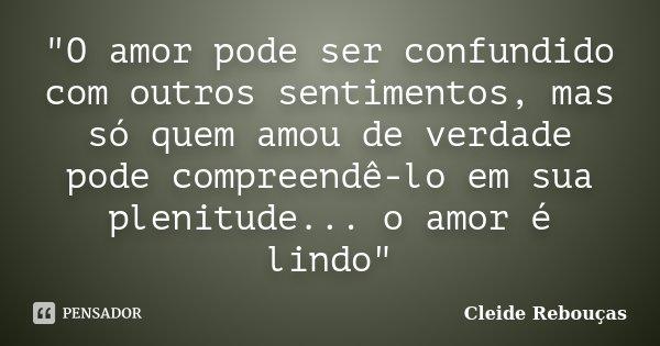 """""""O amor pode ser confundido com outros sentimentos, mas só quem amou de verdade pode compreendê-lo em sua plenitude... o amor é lindo""""... Frase de Cleide Rebouças."""