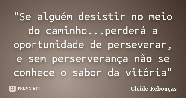 """""""Se alguém desistir no meio do caminho...perderá a oportunidade de perseverar, e sem perserverança não se conhece o sabor da vitória""""... Frase de Cleide Rebouças."""