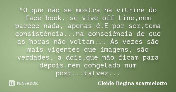 """""""O que não se mostra na vitrine do face book, se vive off line,nem parece nada, apenas é.E por ser,toma consistência...na consciência de que as horas não v... Frase de Cleide Regina Scarmelotto."""