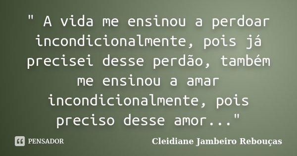 """"""" A vida me ensinou a perdoar incondicionalmente, pois já precisei desse perdão, também me ensinou a amar incondicionalmente, pois preciso desse amor...&qu... Frase de Cleidiane Jambeiro Rebouças."""