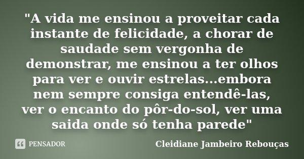 """""""A vida me ensinou a proveitar cada instante de felicidade, a chorar de saudade sem vergonha de demonstrar, me ensinou a ter olhos para ver e ouvir estrela... Frase de Cleidiane Jambeiro Rebouças."""