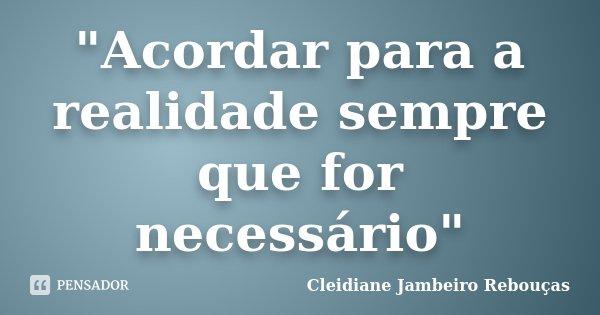 """""""Acordar para a realidade sempre que for necessário""""... Frase de Cleidiane Jambeiro Rebouças."""