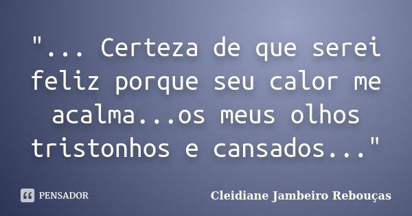 """... Certeza de que serei feliz porque seu calor me acalma...os meus olhos tristonhos e cansados...""... Frase de Cleidiane Jambeiro Rebouças."
