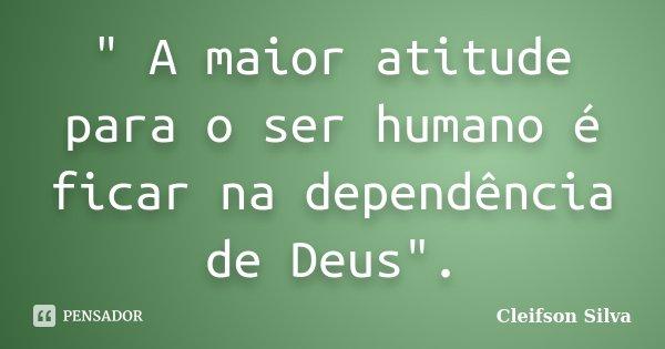 """"""" A maior atitude para o ser humano é ficar na dependência de Deus"""".... Frase de Cleifson Silva."""