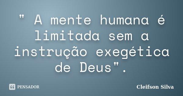 """"""" A mente humana é limitada sem a instrução exegética de Deus"""".... Frase de Cleifson Silva."""