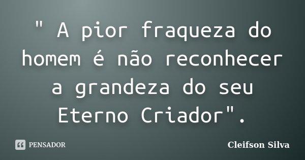 """"""" A pior fraqueza do homem é não reconhecer a grandeza do seu Eterno Criador"""".... Frase de Cleifson Silva."""