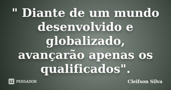 """"""" Diante de um mundo desenvolvido e globalizado, avançarão apenas os qualificados"""".... Frase de Cleifson Silva."""