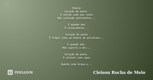 Eterno Coração de poeta É sólido como uma rocha Não confunde sentimentos... E quando ama É intensamente... Coração de poeta É frágil como um bibelô de porcelana... Frase de Cleison Rocha de Melo.