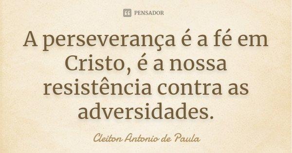 A perseverança é a fé em Cristo, é a nossa resistência contra as adversidades.... Frase de Cleiton Antonio de Paula.