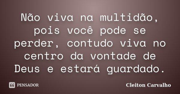 Não viva na multidão, pois você pode se perder, contudo viva no centro da vontade de Deus e estará guardado.... Frase de Cleiton Carvalho.