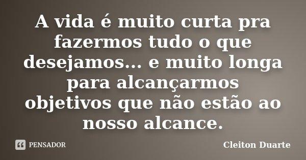 A vida é muito curta pra fazermos tudo o que desejamos... e muito longa para alcançarmos objetivos que não estão ao nosso alcance.... Frase de Cleiton Duarte.