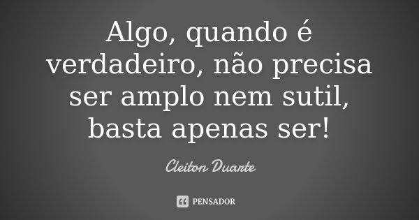 Algo, quando é verdadeiro, não precisa ser amplo nem sutil, basta apenas ser!... Frase de Cleiton Duarte.