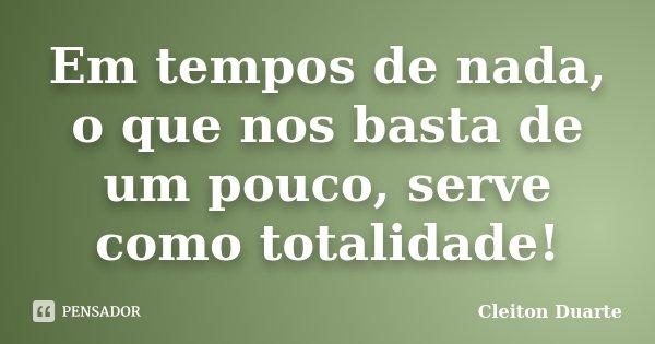 Em tempos de nada, o que nos basta de um pouco, serve como totalidade!... Frase de Cleiton Duarte.