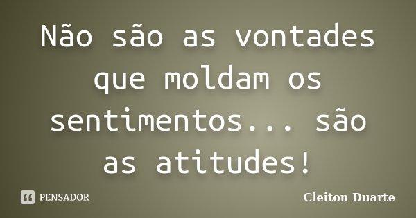 Não são as vontades que moldam os sentimentos... são as atitudes!... Frase de Cleiton Duarte.