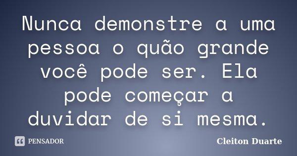 Nunca demonstre a uma pessoa o quão grande você pode ser. Ela pode começar a duvidar de si mesma.... Frase de Cleiton Duarte.