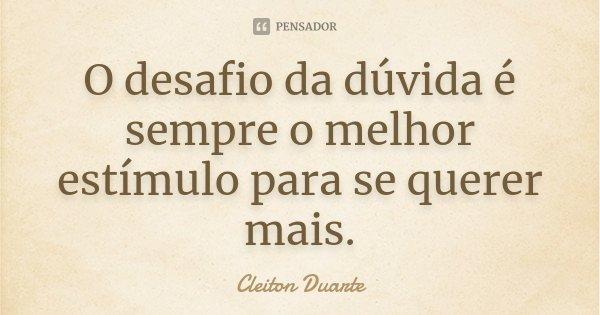 O desafio da dúvida é sempre o melhor estímulo para se querer mais.... Frase de Cleiton Duarte.