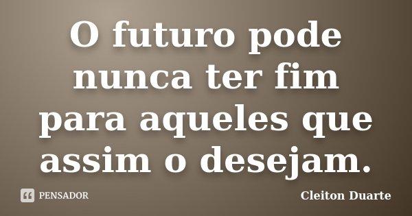 O futuro pode nunca ter fim para aqueles que assim o desejam.... Frase de Cleiton Duarte.