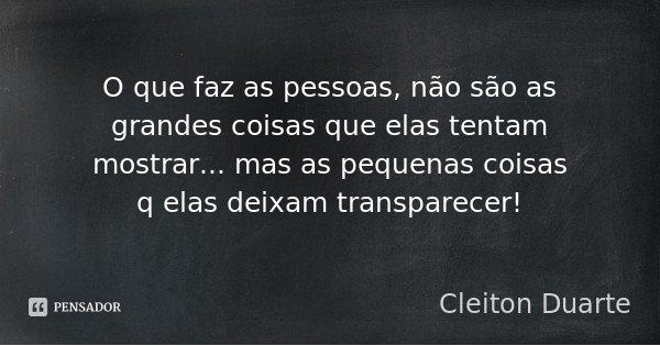 O que faz as pessoas, não são as grandes coisas que elas tentam mostrar... mas as pequenas coisas q elas deixam transparecer!... Frase de Cleiton Duarte.