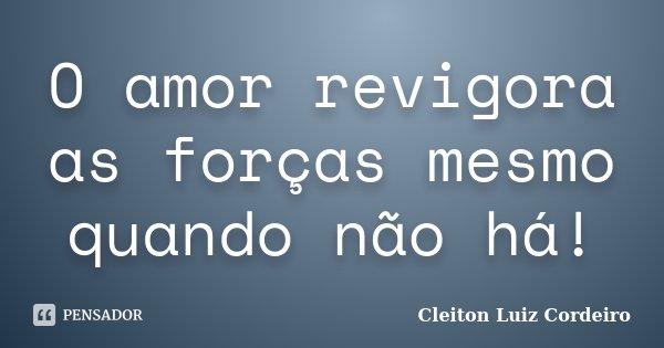 O amor revigora as forças mesmo quando não há!... Frase de Cleiton Luiz Cordeiro.