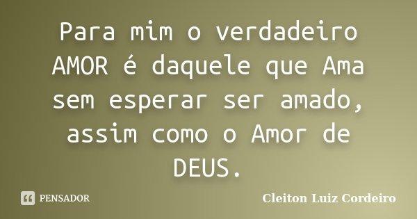 Para mim o verdadeiro AMOR é daquele que Ama sem esperar ser amado, assim como o Amor de DEUS.... Frase de Cleiton Luiz Cordeiro.