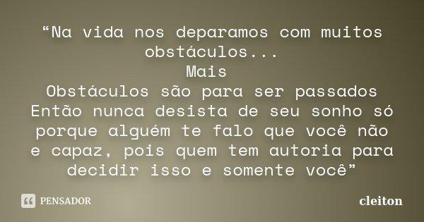 """""""Na vida nos deparamos com muitos obstáculos... Mais Obstáculos são para ser passados Então nunca desista de seu sonho só porque alguém te falo que você não e c... Frase de cleiton."""
