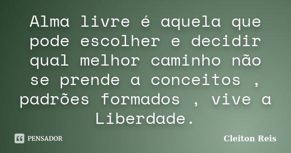 Alma livre é aquela que pode escolher e decidir qual melhor caminho não se prende a conceitos , padrões formados , vive a Liberdade.... Frase de Cleiton Reis.