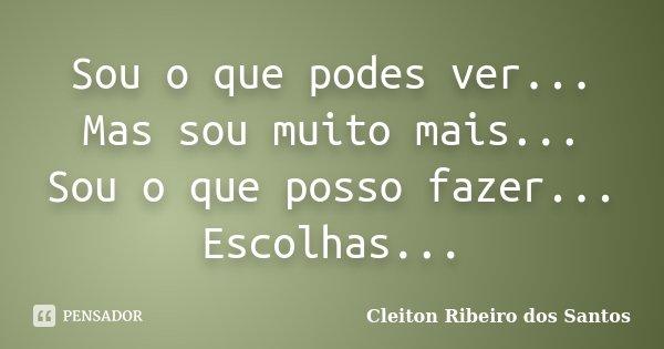 Sou o que podes ver... Mas sou muito mais... Sou o que posso fazer... Escolhas...... Frase de Cleiton Ribeiro dos Santos.