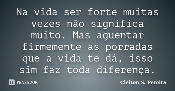Na vida ser forte muitas vezes não significa muito. Mas aguentar firmemente as porradas que a vida te dá, isso sim faz toda diferença.... Frase de Cleiton S. Pereira.