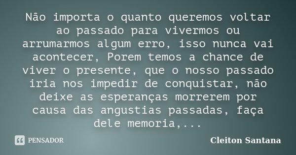 Não importa o quanto queremos voltar ao passado para vivermos ou arrumarmos algum erro, isso nunca vai acontecer, Porem temos a chance de viver o presente, que ... Frase de Cleiton Santana.