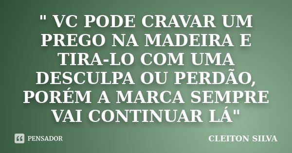 """"""" VC PODE CRAVAR UM PREGO NA MADEIRA E TIRA-LO COM UMA DESCULPA OU PERDÃO, PORÉM A MARCA SEMPRE VAI CONTINUAR LÁ""""... Frase de CLEITON SILVA."""