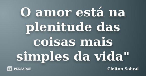 "O amor está na plenitude das coisas mais simples da vida""... Frase de Cleiton Sobral."