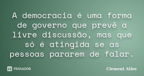 A democracia é uma forma de governo que prevê a livre discussão, mas que só é atingida se as pessoas pararem de falar.... Frase de Clement Atlee.