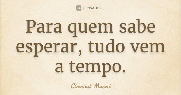 Para quem sabe esperar, tudo vem a tempo.... Frase de Clément Marot.
