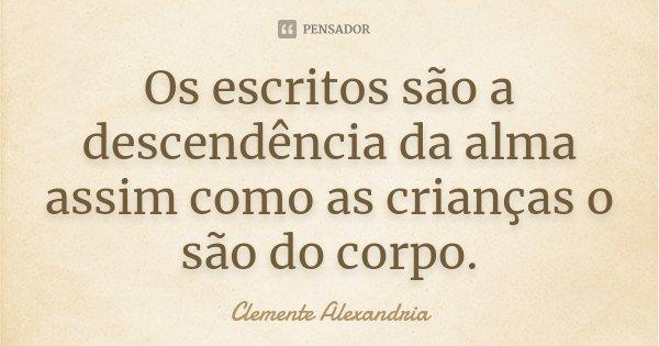 Os escritos são a descendência da alma assim como as crianças o são do corpo.... Frase de Clemente Alexandria.