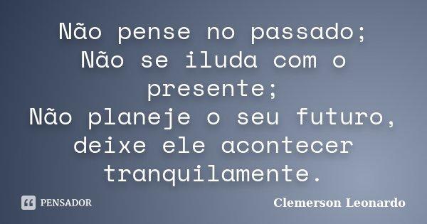 Não pense no passado; Não se iluda com o presente; Não planeje o seu futuro, deixe ele acontecer tranquilamente.... Frase de Clemerson Leonardo.