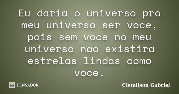 Eu daria o universo pro meu universo ser voce, pois sem voce no meu universo nao existira estrelas lindas como voce.... Frase de Clemilson Gabriel.