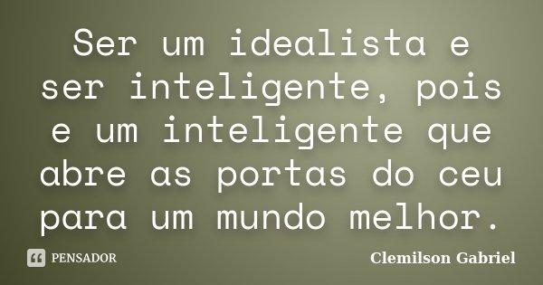 Ser um idealista e ser inteligente, pois e um inteligente que abre as portas do ceu para um mundo melhor.... Frase de Clemilson Gabriel.