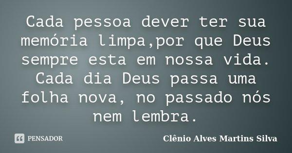 Cada pessoa dever ter sua memória limpa,por que Deus sempre esta em nossa vida. Cada dia Deus passa uma folha nova, no passado nós nem lembra.... Frase de Clênio Alves Martins Silva.