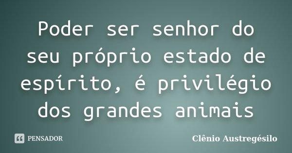 Poder ser senhor do seu próprio estado de espírito, é privilégio dos grandes animais... Frase de Clênio Austregésilo.