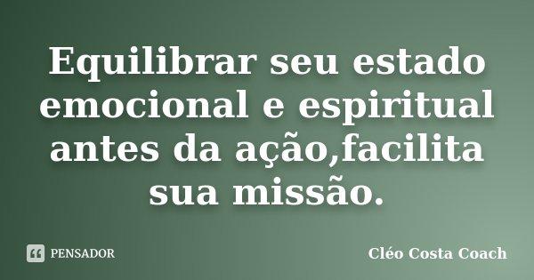 Equilibrar seu estado emocional e espiritual antes da ação,facilita sua missão.... Frase de Cléo Costa Coach.
