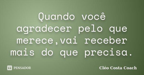 Quando você agradecer pelo que merece,vai receber mais do que precisa.... Frase de Cléo Costa Coach.