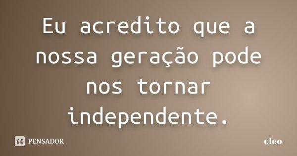 Eu acredito que a nossa geração pode nos tornar independente.... Frase de Cléo.
