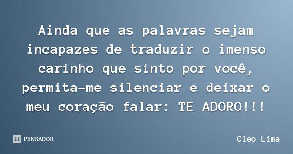 Ainda que as palavras sejam incapazes de traduzir o imenso carinho que sinto por você, permita-me silenciar e deixar o meu coração falar: TE ADORO!!!... Frase de Cleo Lima.