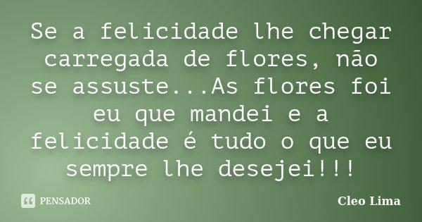 Se a felicidade lhe chegar carregada de flores, não se assuste...As flores foi eu que mandei e a felicidade é tudo o que eu sempre lhe desejei!!!... Frase de Cleo Lima.