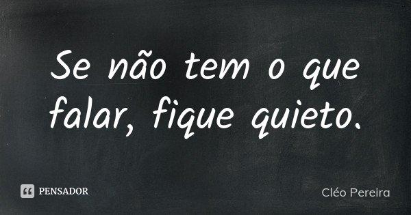 Se não tem o que falar, fique quieto.... Frase de Cléo Pereira.