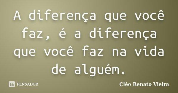 A diferença que você faz, é a diferença que você faz na vida de alguém.... Frase de Cléo Renato Vieira.