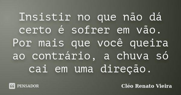 Insistir no que não dá certo é sofrer em vão. Por mais que você queira ao contrário, a chuva só cai em uma direção.... Frase de Cléo Renato Vieira.