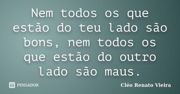 Nem todos os que estão do teu lado são bons, nem todos os que estão do outro lado são maus.... Frase de Cléo Renato Vieira.